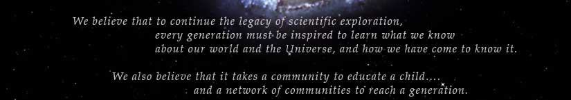 We believe that to continue the legacy of scientific exploration, every generation must be inspired to learn what we know about our world and the Universe, and how we have come to know it. We also believe that it takes a community to educate a child... and a network of communities to reach a generation.